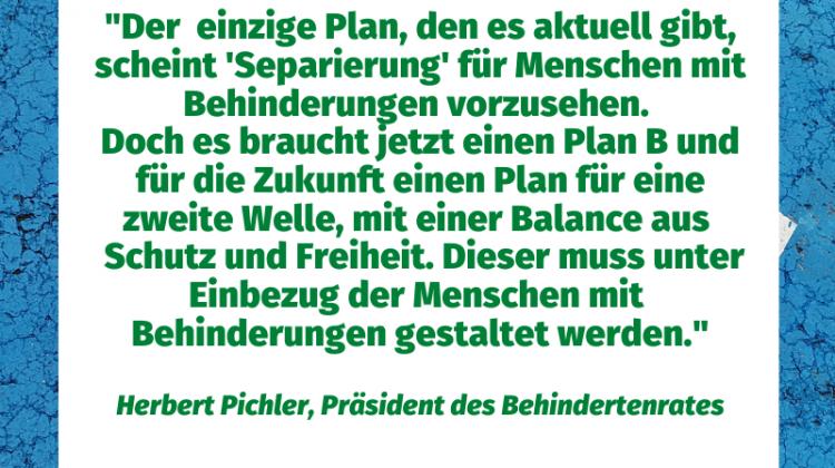 Der einzige Plan, den es aktuell gibt, scheint Separierung für MmB vorzusehen. Doch es braucht jetzt einen Plan B und für die Zukunft einen Plan für eine zwite Welle, mit einer Balance aus Schutz udn Freieheit. Dieser muss unter Einbeezug der Menschen mit Behinderungen gestaltet werden.