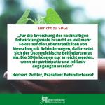"""""""Für die Erreichung der nachhaltigen Entwicklungsziele braucht es viel mehr Fokus auf die Lebensrealitäten von Menschen mit Behinderungen, dafür setzt sich der Österreichische Behindertenrat ein. Die SDGs können nur erreicht werden, wenn sie partizipativ und inklusiv angegangen werden"""" Herbert Pichler, Präsident Behindertenrat"""