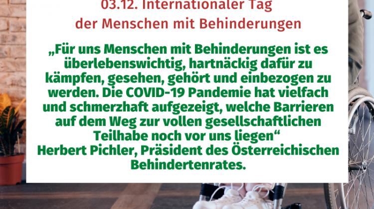 """""""Für uns Menschen mit Behinderungen ist es überlebenswichtig, hartnäckig dafür zu kämpfen, gesehen, gehört und einbezogen zu werden. Die COVID-19 Pandemie hat vielfach und schmerzhaft aufgezeigt, welche Barrieren auf dem Weg zur vollen gesellschaftlichen Teilhabe noch vor uns liegen"""" Herbert Pichler, Präsident des Österreichischen Behindertenrates."""