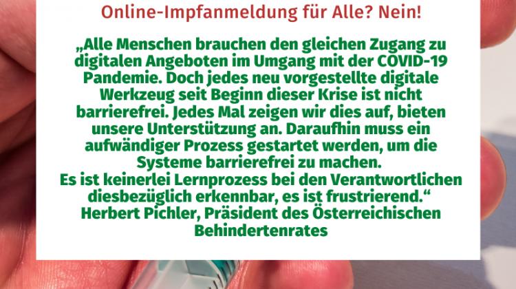"""""""Alle Menschen brauchen den gleichen Zugang zu digitalen Angeboten im Umgang mit der COVID-19 Pandemie. Doch jedes neu vorgestellte digitale Werkzeug seit Beginn dieser Krise ist nicht barrierefrei. Jedes Mal zeigen wir dies auf, bieten unsere Unterstützung an. Daraufhin muss ein aufwändiger Prozess gestartet werden, um die Systeme barrierefrei zu machen. Es ist keinerlei Lernprozess bei den Verantwortlichen diesbezüglich erkennbar, es ist frustrierend."""" Herbert Pichler, Präsident des Österreichischen Behindertenrates"""